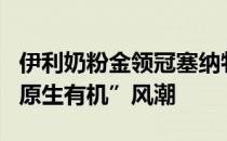 """伊利奶粉金领冠塞纳牧以""""原生力量""""掀起""""原生有机""""风潮"""