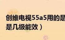创维电视55a5用的是什么屏(创维55E5电视是几级能效)