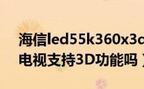 海信led55k360x3d(海信LED55K5100U电视支持3D功能吗)