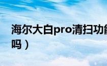 海尔大白pro清扫功能(海尔大白Pro有水箱吗)