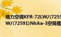 格力空调KFR-72LW/(72555)FNhAa-C1(格力KFR-72LW/(72591)NhAa-3空调是冷暖型空调吗)